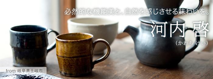 河内啓さん 【必然的な機能美と、自然を感じさせる味わいを。】  From岐阜県土岐市